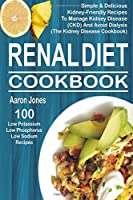 Renal Diet Cookbook: 100 Simple & Delicious Kidney-friendly Recipes to Manage Kidney Disease Ckd and Avoid Dialysis the Kidney Disease Cookbook