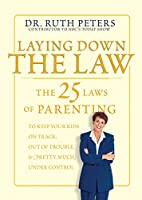 Laying Down the Law: The 25 Laws of Parenting to Keep Your Kids on Track, Out of Trouble, and Pretty Much Under Control