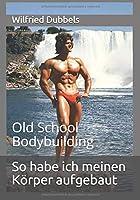 So habe ich meinen Koerper aufgebaut: Old School Bodybuilding