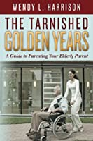 The Tarnished Golden Years: A Guide to Parenting Your Elderly Parent