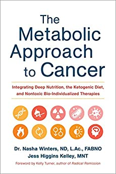 The Metabolic Approach to Cancer: Integrating Deep Nutrition, the Ketogenic Diet, and Nontoxic Bio-Individualized Therapies by [Winters, Nasha, Kelley, Jess Higgins]