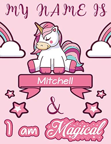 Mitchell: My Name is Mitchell and I am magical Unicorn Notebook / Journal: Personalized Unicorn Notebook - Journal gift for Girl