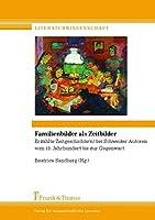 Familienbilder als Zeitbilder: Erzaehlte Zeitgeschichte(n) bei Schweizer Autoren vom 18. Jhdt. bis zur Gegenwart