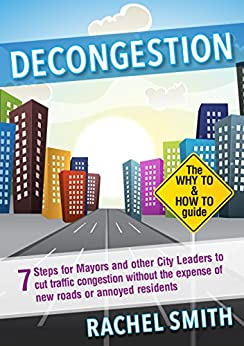 Decongestion: Seven Steps for Mayors and Other City Leaders to Cut Traffic Congestion by [Smith, Rachel]