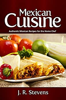 Mexican Cuisine: Authentic Recipes for the Home Chef by [Stevens, J. R.]
