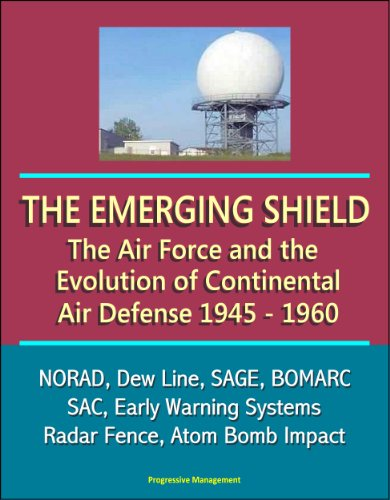 The Emerging Shield: The Air Force and the Evolution of Continental Air Defense, 1945-1960 - NORAD, Dew Line, SAGE, BOMARC, SAC, Early Warning Systems, Radar Fence, Atom Bomb Impact (English Edition)