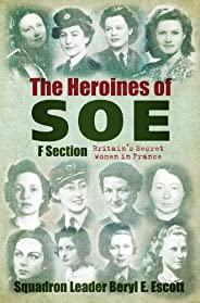 The Heroines of SOE: F Section, Britain's Secret Women in Fr