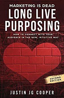 Marketing is Dead. Long Live Purposing: How to connect with your audience in the new, intuitive way by [Cooper, Justin JG]