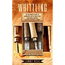 Whittling: The Beginners Guide To Wonderful Art of Whittling And Wood Carving Kitchen Keepsakes & More!