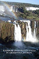 Rainbow Over Iguazu Falls in Argentina Journal: 150 page lined notebook/diary