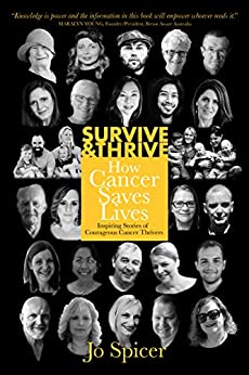 Survive and Thrive! How Cancer Saves Lives: Inspiring Stories of Courageous Cancer Thrivers by [Spicer, Jo]