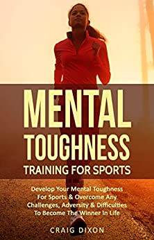 Mental Toughness Training For Sports: Develop Your Mental Toughness For Sports & Overcome Any Challenges, Adversity & Difficulties To Become The Winner In Life by [Dixon, Craig]