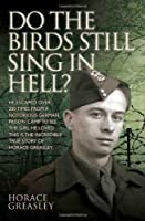 Do the Birds Still Sing in Hell?: He Escaped over 200 Time from a Notorious German Prison Camp to See the Girl He Loved. This Is the Incredible Story of Horace Greasley