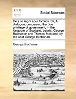 de Jure Regni Apud Scotos. Or, a Dialogue, Concerning the Due Privilege of Government, in the Kingdom of Scotland, Betwixt George Buchanan and Thomas Maitland, by the Said George Buchanan.