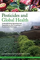 Pesticides and Global Health: Understanding Agrochemical Dependence and Investing in Sustainable Solutions (Anthropology and Global Public Health)