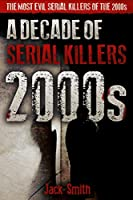 2000s - A Decade of Serial Killers: The Most Evil Serial Killers of the 2000s (American Serial Killer Antology by Decade)