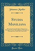 Studia Maniliana: Dissertatio Inauguralis Quam Ad Summos in Philosophia Honores AB Amplissimo Philosophorum Marpurgensium Ordine Rite Capessendos (Classic Reprint)