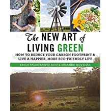 The New Art of Living Green: How to Reduce Your Carbon Footprint and Live a Happier, More Eco-Friendly Life