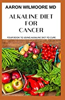 ALKALINE DIET FOR CANCER: All You Need To Know About Alkaline Diet for Cancer