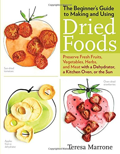 The Beginner's Guide to Making and Using Dried Foods: Preserve Fresh Fruits, Vegetables, Herbs, and Meat With a Dehydrator, a Kitchen Oven, or the Sun (Better Homes & Gardens)