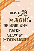 There Is Magic In The Night When Pumpkin Glow By Moonlight: All Purpose 6x9 Blank Lined Notebook Journal Way Better Than A Card Trendy Unique Gift Orange Gold Pumpking