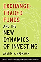 Exchange-Traded Funds and the New Dynamics of Investing (Financial Management Association Survey and Synthesis)
