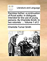 Rambles Farther: A Continuation of Rural Walks: In Dialogues. Intended for the Use of Young Persons. by Charlotte Smith. in Two Volumes. ... Volume 1 of 2
