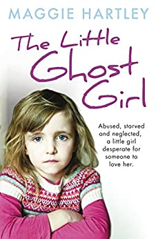 The Little Ghost Girl: Abused Starved and Neglected. A Little Girl Desperate for Someone to Love Her (A Maggie Hartley Foster Carer Story) by [Hartley, Maggie]