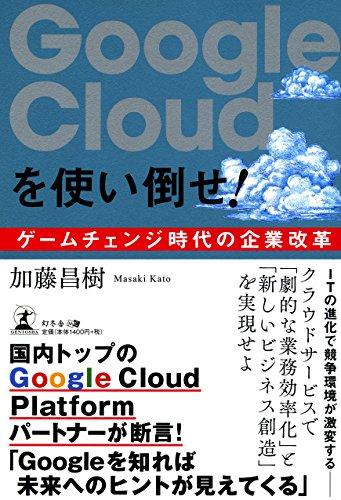 Google Cloudを使い倒せ!   ゲームチェンジ時代の企業改革 -