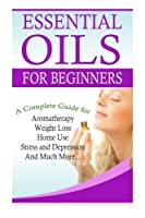 Essential Oils for Beginners: A Complete Guide for Aromatherapy, Weight Loss, Home Use, Stress and Depression and Much More