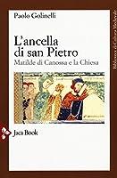 L'ancella di San Pietro. Matilde di Canossa e la Chiesa