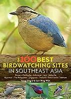 The 100 Best Bird Watching Sites in Southeast Asia: Brunei, Cambodia, Indonesia, Laos, Malaysia, Myanmar, the Philippines, Singapore, Thailand, Timor-leste, Vietnam