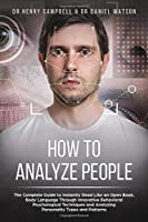 How to Analyze People: The Complete Guide to Instantly Read Like an Open Book, Body Language Through Innovative Behavioral Psychological Techniques and Analyzing Personality Types and Patterns