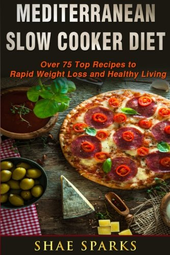 Download Mediterranean Slow Cooker Diet: Over 75 Top Recipes to Rapid Weight Loss (Mediterranean Slow Cooker Cookbook, Mediterranean Diet for Beginners) 1544800126