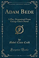 Adam Bede: A Play, Dramatized from George Eliot's Novel (Classic Reprint)