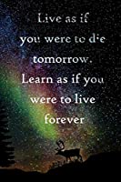 Live as if you were to die tomorrow. Learn as if you were to live forever: 100 Pages Lined Journal  Inspirational Quot Journal, Notebook, Diary, Composition Book