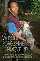Why the Porcupine Is Not a Bird: Explorations in the Folk Zoology of an Eastern Indonesian People (Anthropological Horizons)