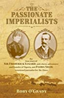 The Passionate Imperialists: the true story of Sir Frederick Lugard, anti-slaver, adventurer and founder of Nigeria, and Flora Shaw, renowned journalist for 'The Times'