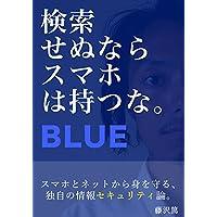 検索せぬなら、スマホは持つな。BLUE: スマホとネットから身を守る、独自の情報セキュリティ論。