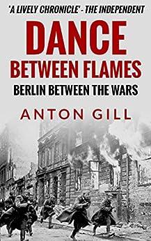 Dance Between Flames: Berlin Between the Wars by [Gill, Anton]