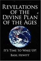 Revelations of the Divine Plan of the Ages: It's Time to Wake Up!