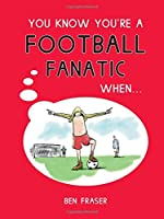 You Know You're a Football Fanatic When . . . (You Know You're ..)