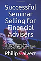Successful Seminar Selling for Financial Advisers: The Financial Planner's Guide to Attracting Profitable New Leads through Seminars, Workshops & Client Events