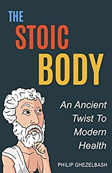 The Stoic Body: An Ancient Twist To Modern Health by [Ghezelbash, Philip]