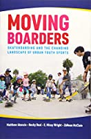 Moving Boarders: Skateboarding and the Changing Landscape of Urban Youth Sports (Sport, Culture & Society)