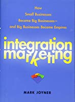 Integration Marketing: How Small Businesses Become Big Businesses – and Big Businesses Become Empires