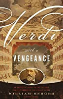Verdi With a Vengeance: An Energetic Guide to the Life and Complete Works of the King of Opera by William Berger(2000-09-12)