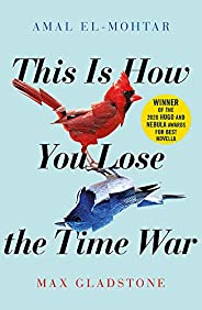 This is How You Lose the Time War: An epic time-travelling love story, winner of the Hugo and Nebula Awards fo