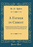 A Father in Christ: A Sermon Preached in St. Paul's Cathedral, at the Consecration of the Right Reverend Edward King, D. D., Lord Bishop of Lincoln, and of the Right Reverend Edward Henry Bickersteth, Lord Bishop of Exeter, on the Feast of St. Mark the Ev