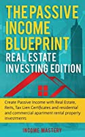 The Passive Income Blueprint: Real Estate Investing Edition: Create Passive Income with Real Estate, Reits, Tax Lien Certificates and Residential and Commercial Apartment Rental Property Investments